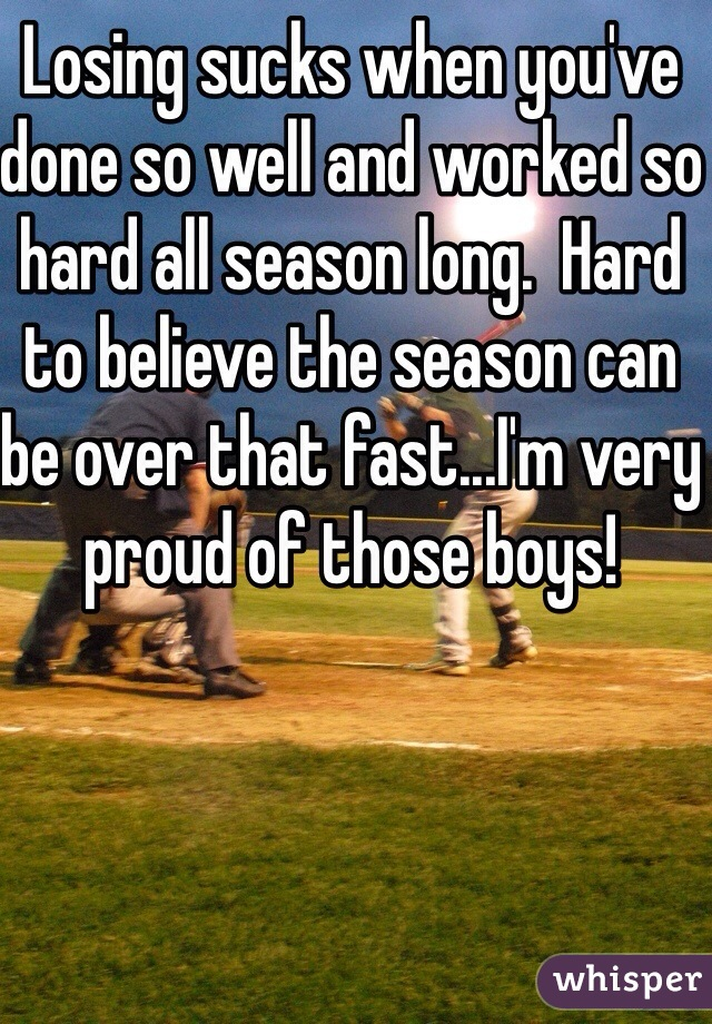 Losing sucks when you've done so well and worked so hard all season long.  Hard to believe the season can be over that fast...I'm very proud of those boys!