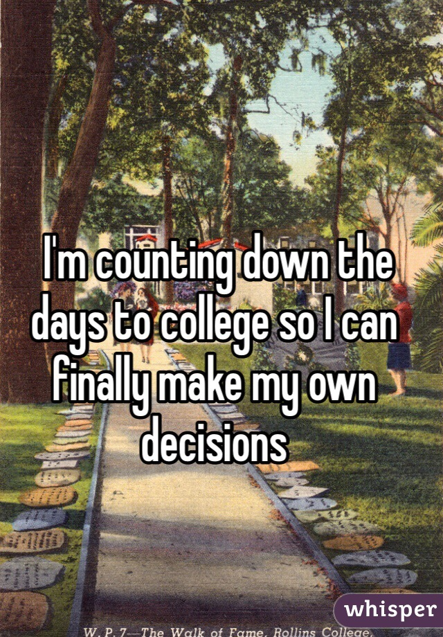 I'm counting down the days to college so I can finally make my own decisions