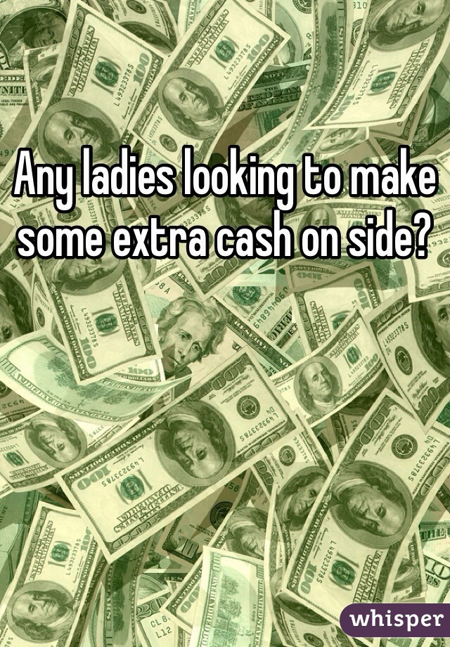 Any ladies looking to make some extra cash on side?