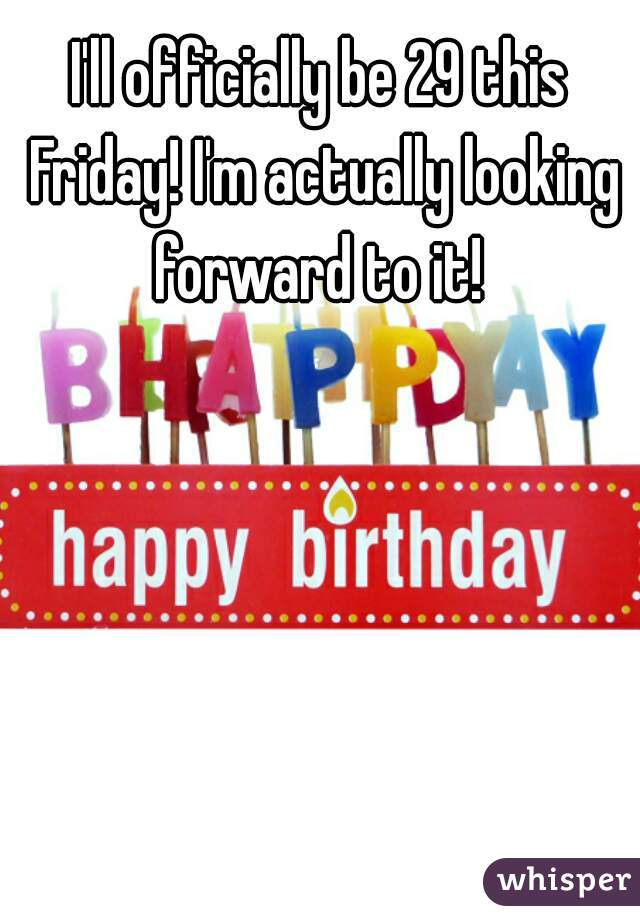 I'll officially be 29 this Friday! I'm actually looking forward to it!