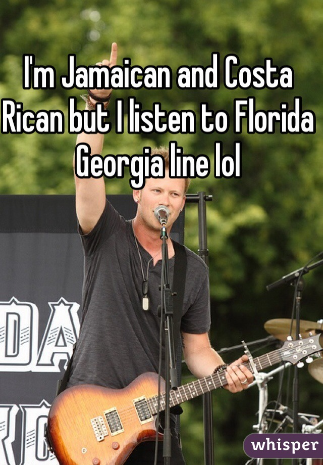 I'm Jamaican and Costa Rican but I listen to Florida Georgia line lol