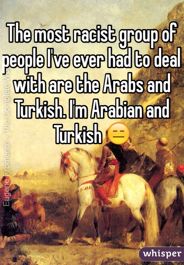 The most racist group of people I've ever had to deal with are the Arabs and Turkish. I'm Arabian and Turkish 😑