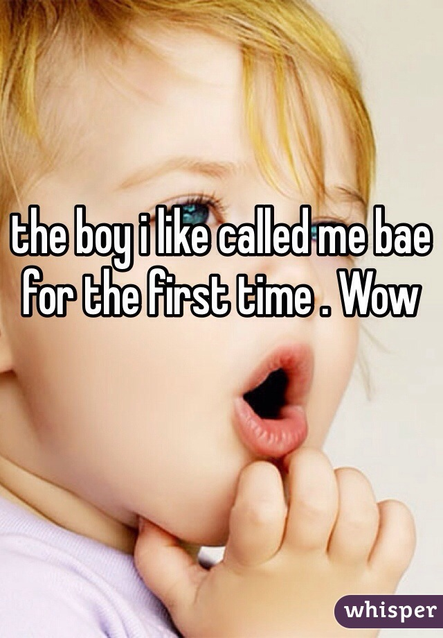 the boy i like called me bae for the first time . Wow