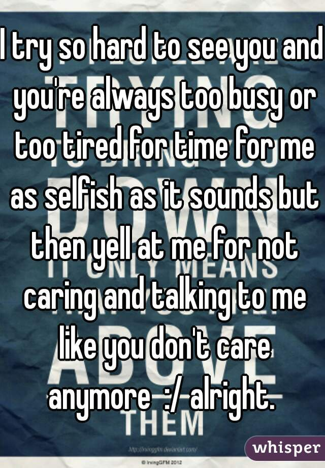 I try so hard to see you and you're always too busy or too tired for time for me as selfish as it sounds but then yell at me for not caring and talking to me like you don't care anymore  :/ alright.