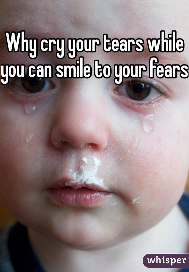 Why cry your tears while you can smile to your fears