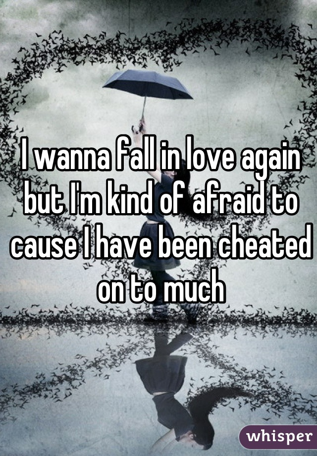 I wanna fall in love again but I'm kind of afraid to cause I have been cheated on to much