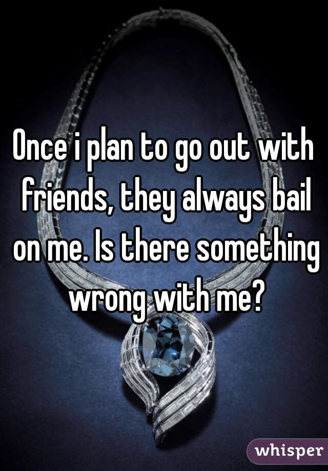 Once i plan to go out with friends, they always bail on me. Is there something wrong with me?