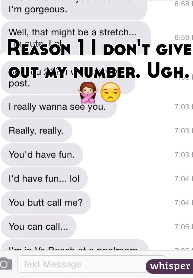 Reason 1 I don't give out my number. Ugh.  🙅😒