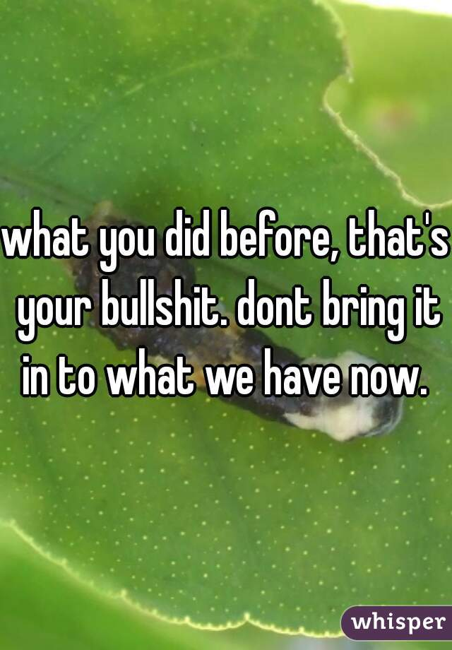 what you did before, that's your bullshit. dont bring it in to what we have now.