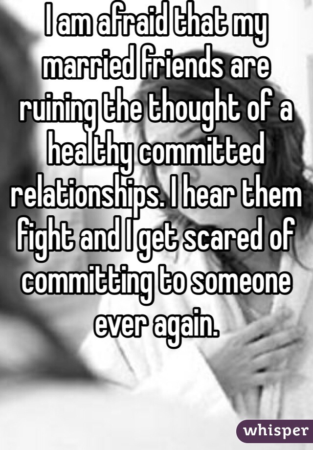 I am afraid that my married friends are ruining the thought of a healthy committed relationships. I hear them fight and I get scared of committing to someone ever again.