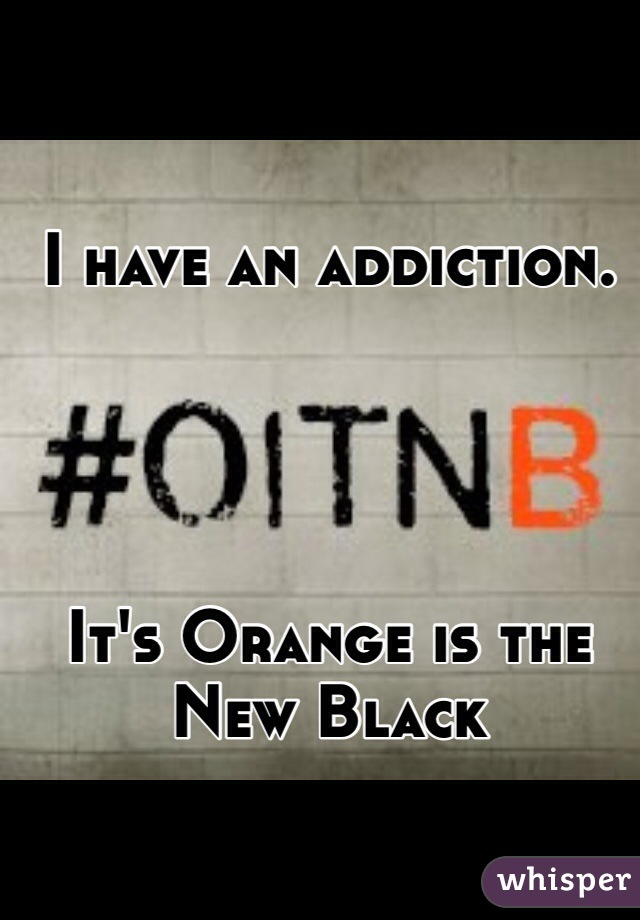 I have an addiction.     It's Orange is the New Black