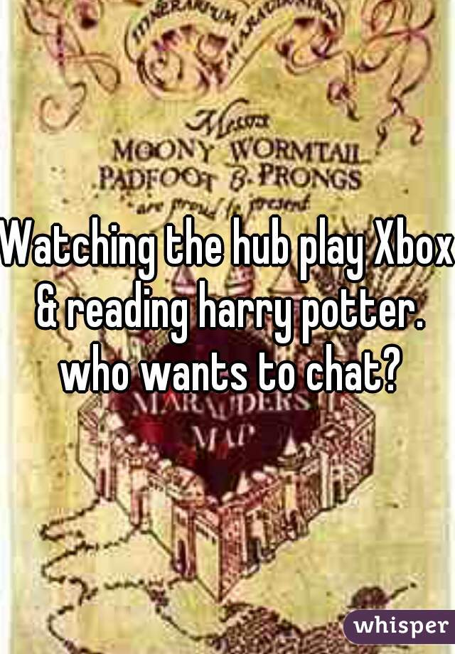 Watching the hub play Xbox & reading harry potter. who wants to chat?