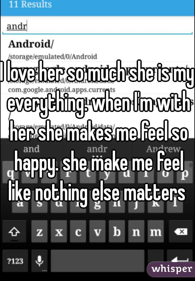 I love her so much she is my everything. when I'm with her she makes me feel so happy. she make me feel like nothing else matters
