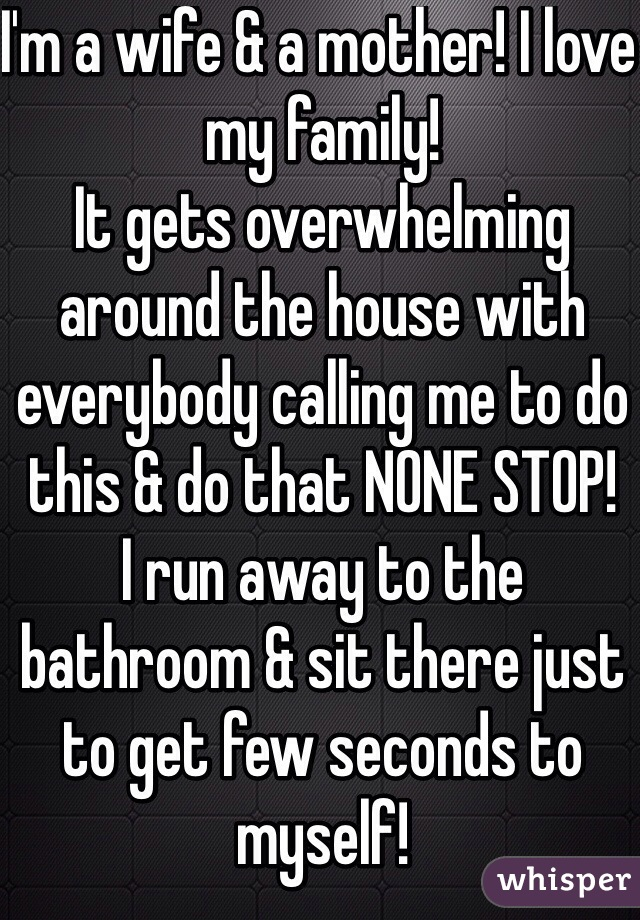 I'm a wife & a mother! I love my family! It gets overwhelming around the house with everybody calling me to do this & do that NONE STOP! I run away to the bathroom & sit there just to get few seconds to myself!