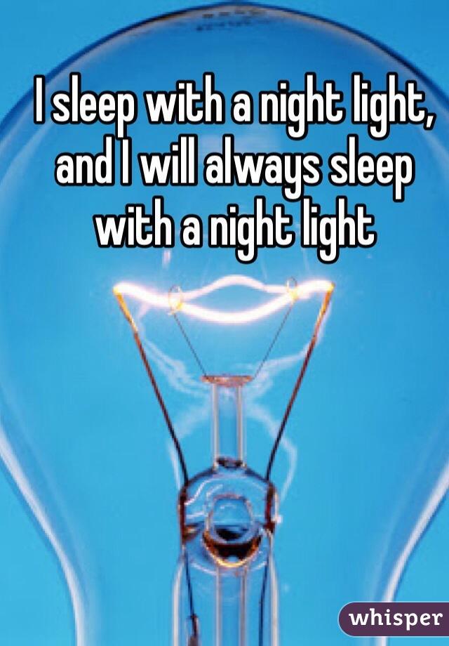 I sleep with a night light, and I will always sleep with a night light