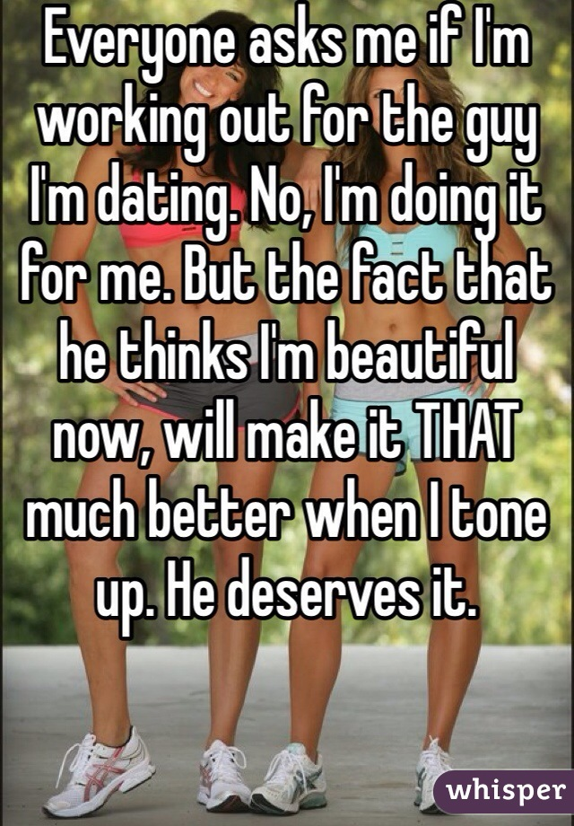 Everyone asks me if I'm working out for the guy I'm dating. No, I'm doing it for me. But the fact that he thinks I'm beautiful now, will make it THAT much better when I tone up. He deserves it.