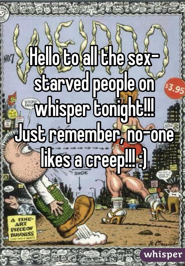Hello to all the sex-starved people on whisper tonight!!!  Just remember, no-one likes a creep!!! :)