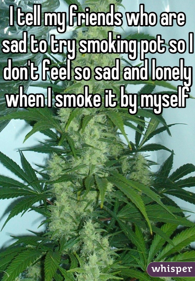 I tell my friends who are sad to try smoking pot so I don't feel so sad and lonely when I smoke it by myself