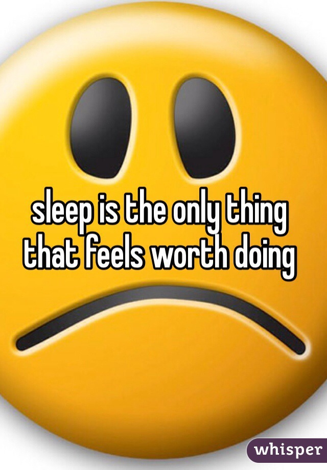 sleep is the only thing that feels worth doing