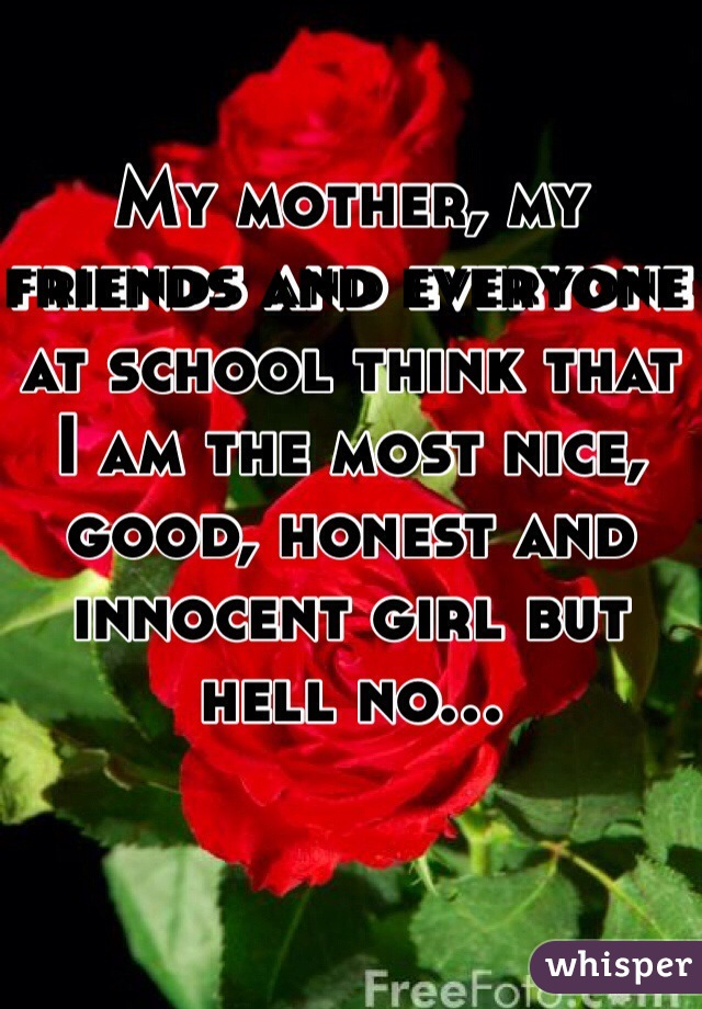 My mother, my friends and everyone at school think that I am the most nice, good, honest and innocent girl but hell no...