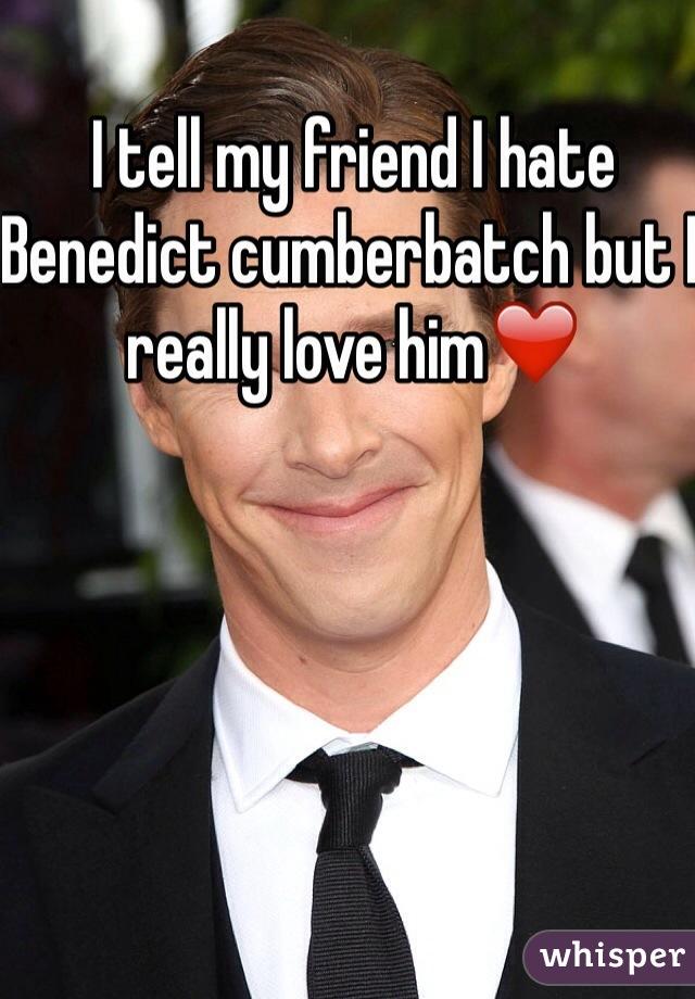 I tell my friend I hate Benedict cumberbatch but I really love him❤️