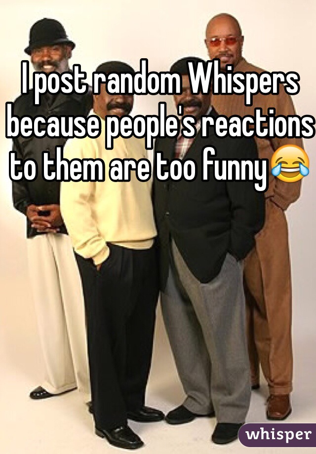 I post random Whispers because people's reactions to them are too funny😂