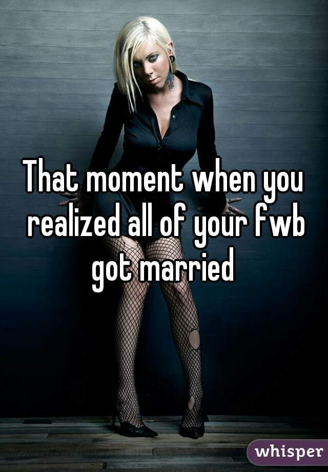 That moment when you realized all of your fwb got married