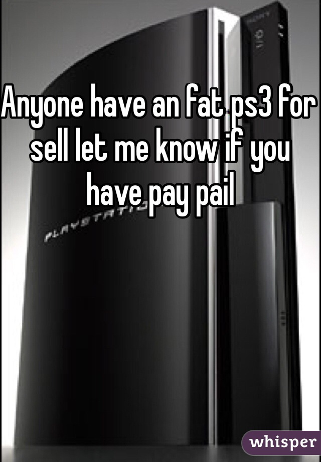 Anyone have an fat ps3 for sell let me know if you have pay pail