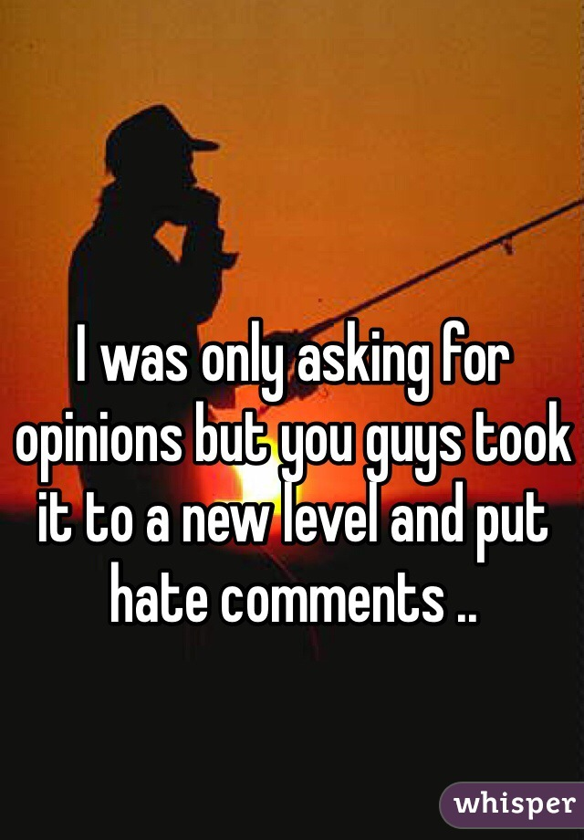 I was only asking for opinions but you guys took it to a new level and put hate comments ..