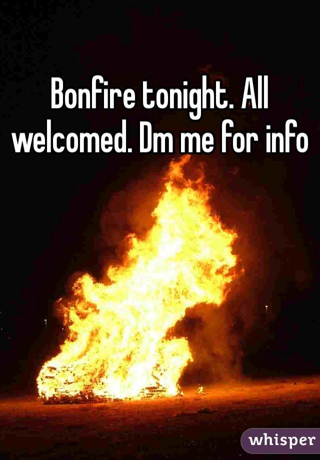 Bonfire tonight. All welcomed. Dm me for info