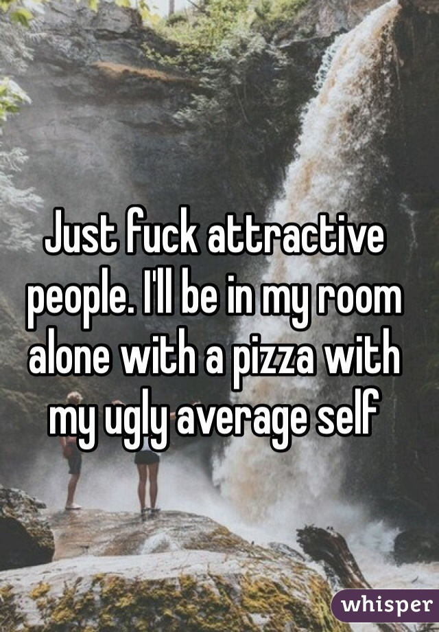 Just fuck attractive people. I'll be in my room alone with a pizza with my ugly average self