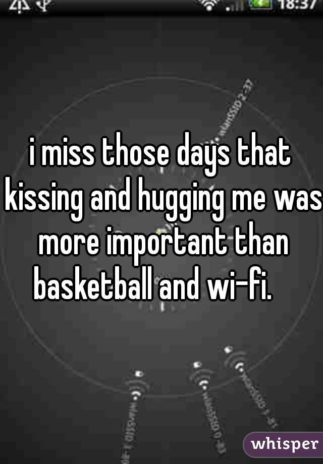 i miss those days that kissing and hugging me was more important than basketball and wi-fi. 