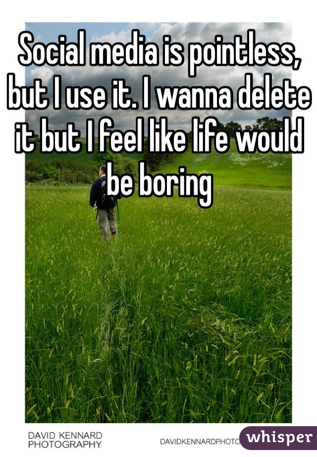 Social media is pointless, but I use it. I wanna delete it but I feel like life would be boring