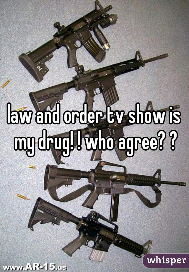 law and order tv show is my drug! ! who agree? ?