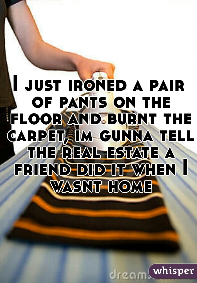 I just ironed a pair of pants on the floor and burnt the carpet, im gunna tell the real estate a friend did it when I wasnt home