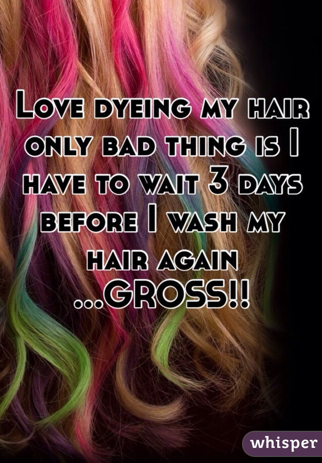 Love dyeing my hair only bad thing is I have to wait 3 days before I wash my hair again ...GROSS!!