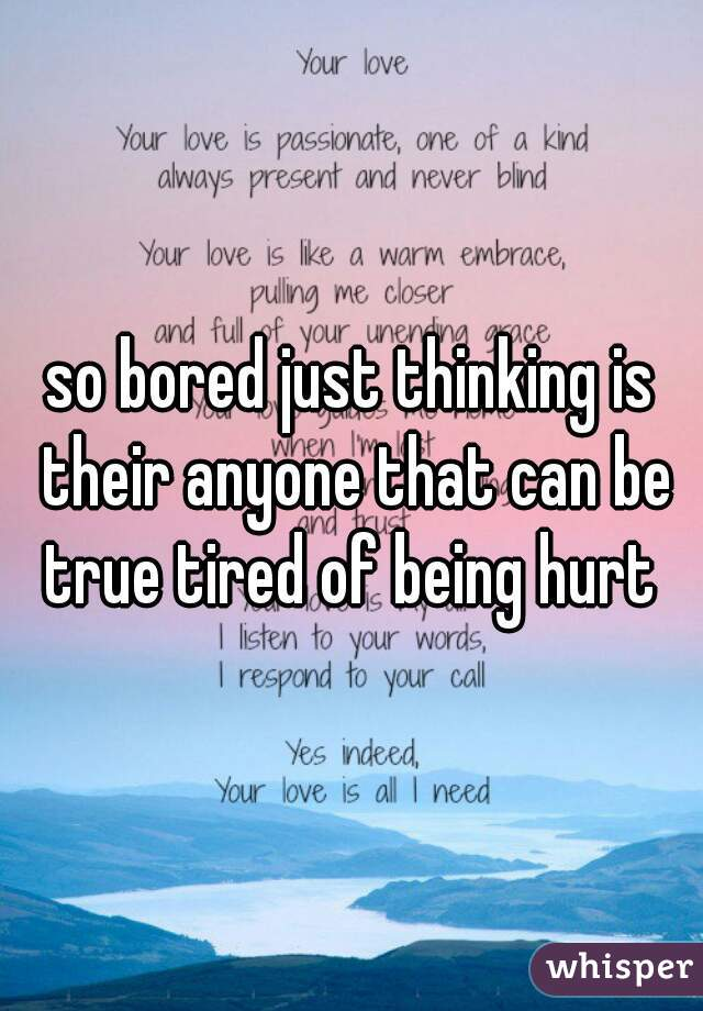 so bored just thinking is their anyone that can be true tired of being hurt