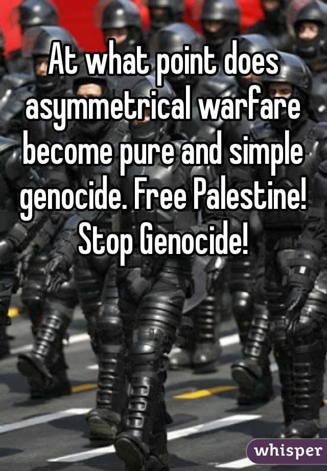 At what point does asymmetrical warfare become pure and simple genocide. Free Palestine! Stop Genocide!