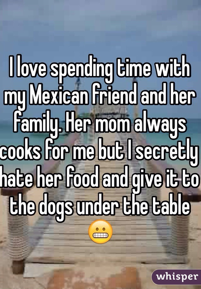 I love spending time with my Mexican friend and her family. Her mom always cooks for me but I secretly hate her food and give it to the dogs under the table😬
