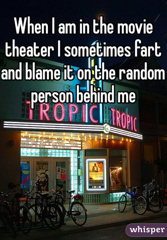 When I am in the movie theater I sometimes fart and blame it on the random person behind me
