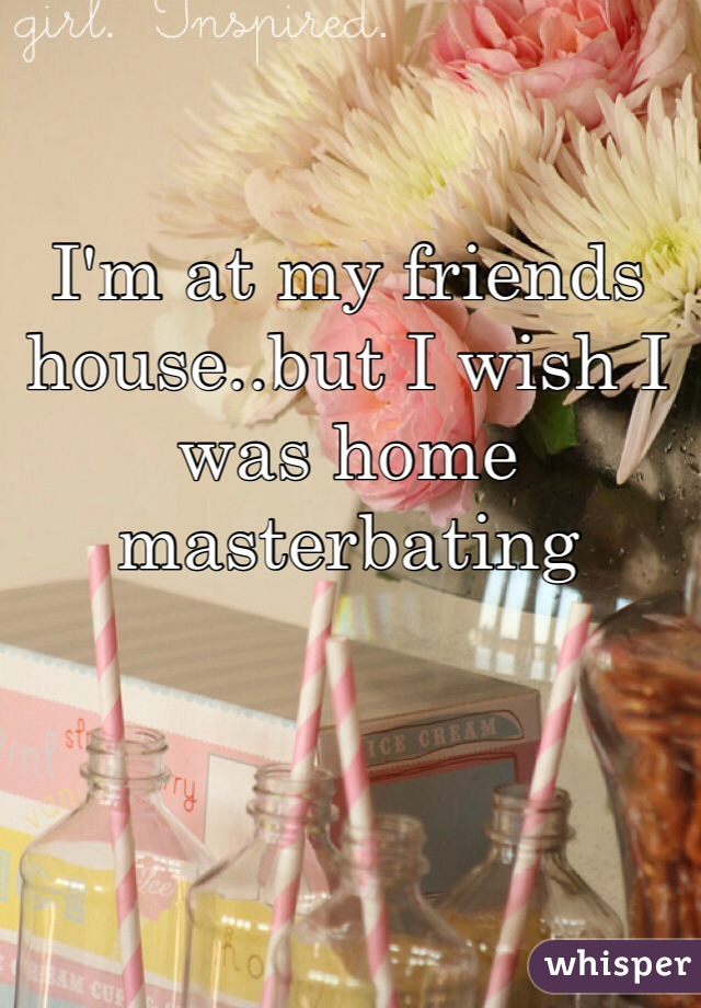 I'm at my friends house..but I wish I was home masterbating