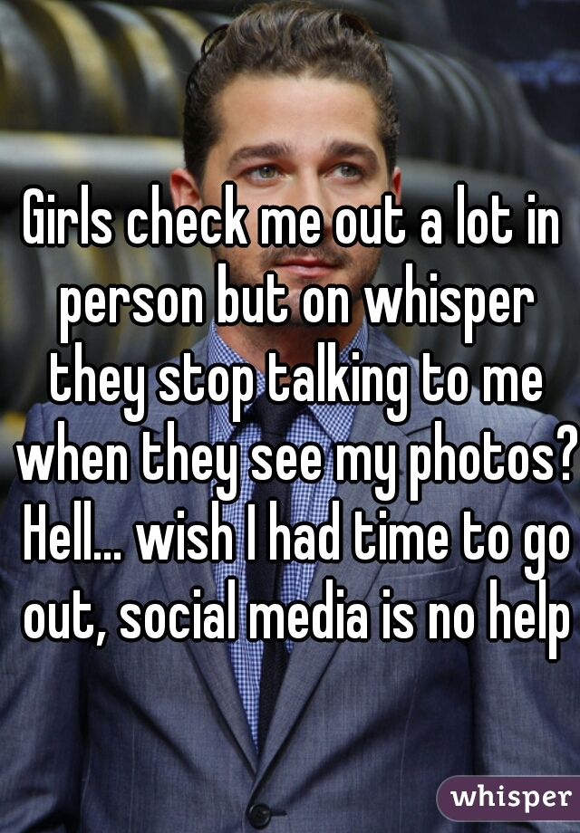 Girls check me out a lot in person but on whisper they stop talking to me when they see my photos? Hell... wish I had time to go out, social media is no help