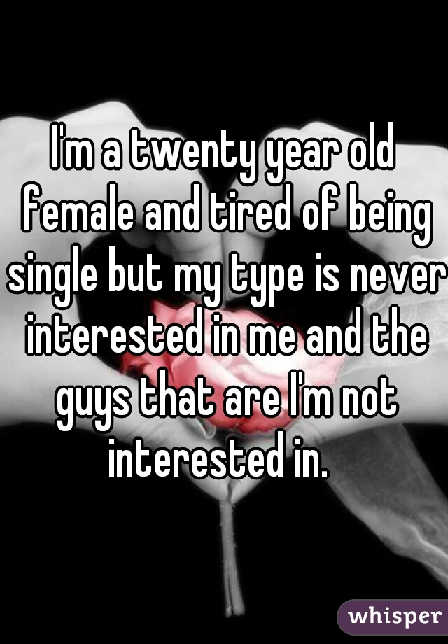 I'm a twenty year old female and tired of being single but my type is never interested in me and the guys that are I'm not interested in.