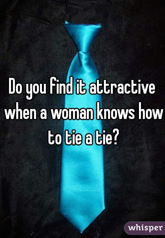 Do you find it attractive when a woman knows how to tie a tie?