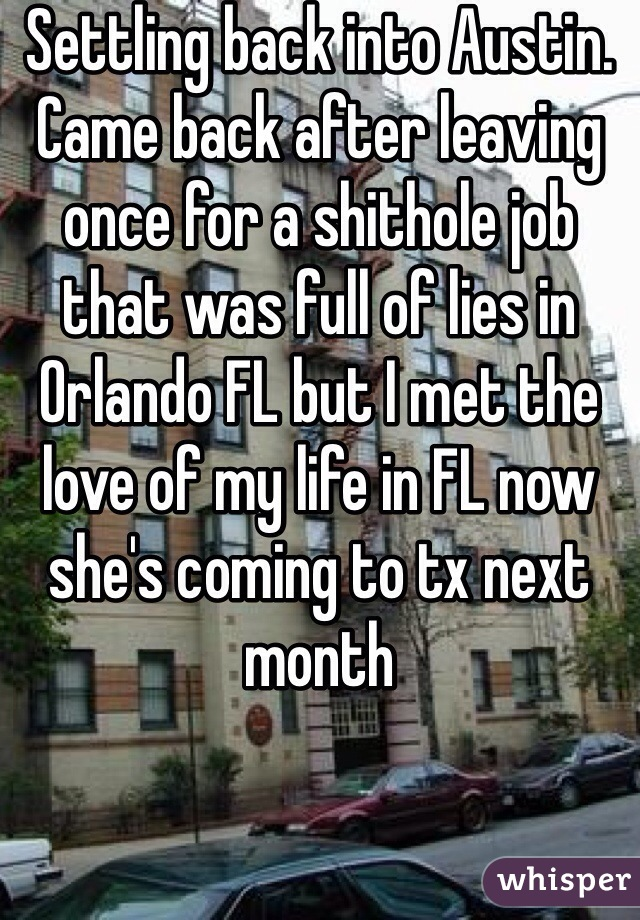 Settling back into Austin. Came back after leaving once for a shithole job that was full of lies in Orlando FL but I met the love of my life in FL now she's coming to tx next month