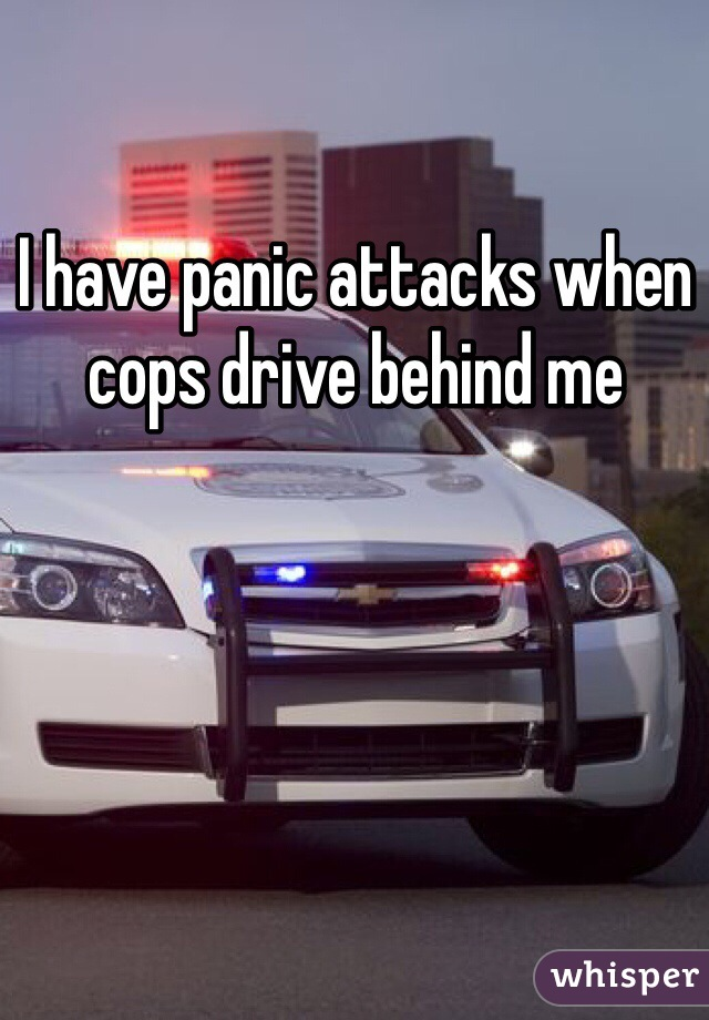 I have panic attacks when cops drive behind me