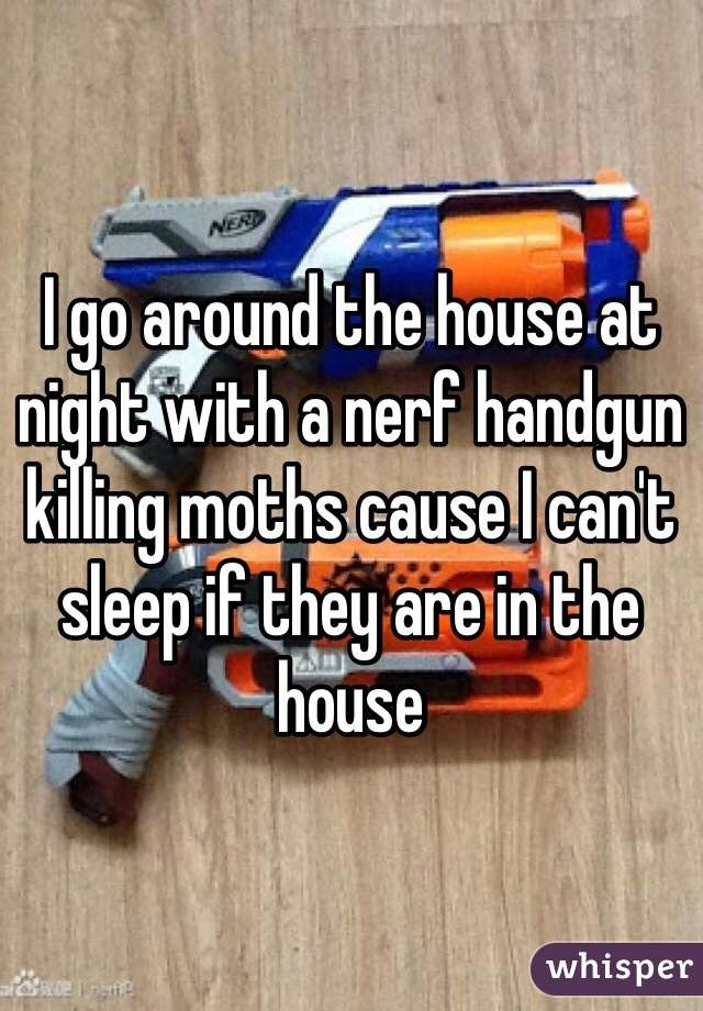 I go around the house at night with a nerf handgun killing moths cause I can't sleep if they are in the house