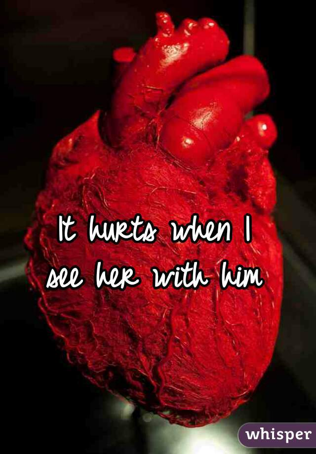 It hurts when I see her with him