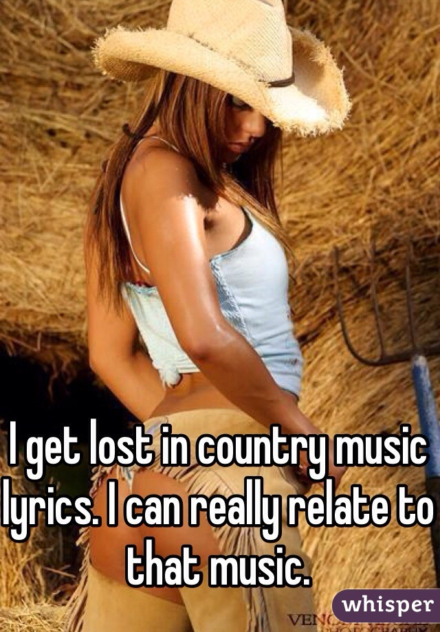 I get lost in country music lyrics. I can really relate to that music.