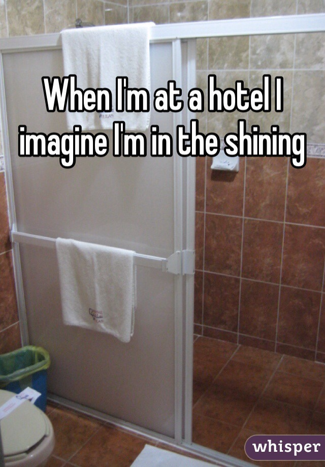 When I'm at a hotel I imagine I'm in the shining